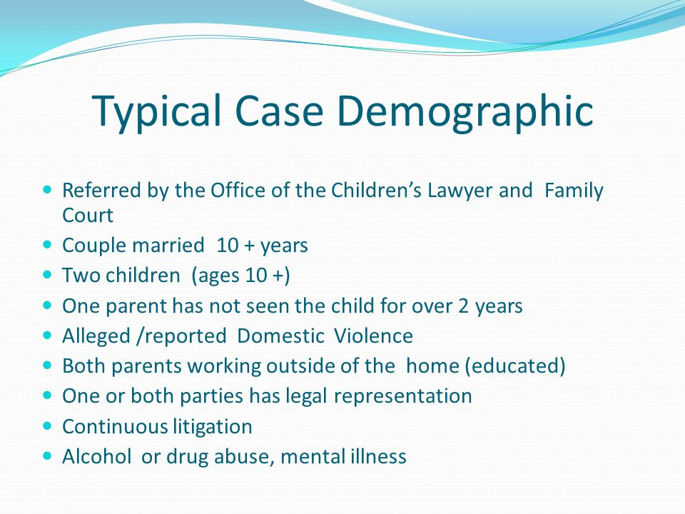 Typical Case Demographic Referred by the Office of the Children's Lawyer and Family Court Couple married 10 + years Two children (ages 10 +) One parent has not seen the child for over 2 years Alleged /reported Domestic Violence Both parents working outside of the home (educated) One or both parties has legal representation Continuous litigation Alcohol or drug abuse, mental illness