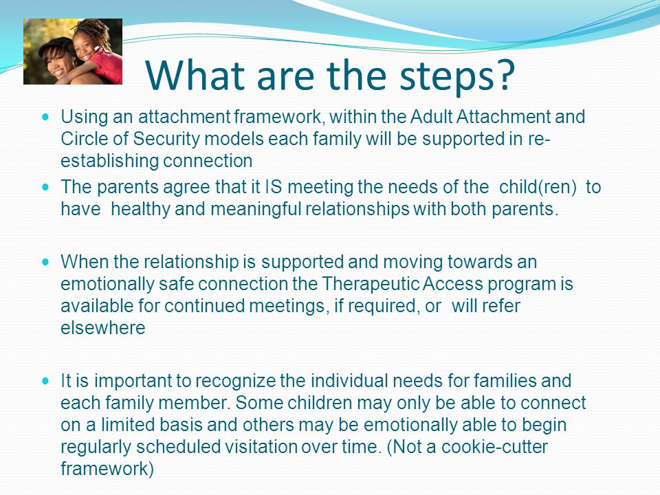 What are the steps? Using an attachment framework, within the Adult Attachment and Circle of Security models each family will be supported in re- esta