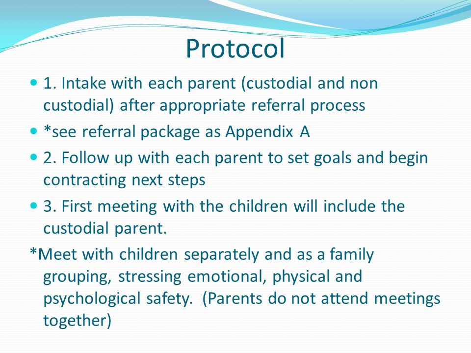 Protocol 1. Intake with each parent (custodial and non custodial) after appropriate referral process *see referral package as Appendix A 2. Follow up