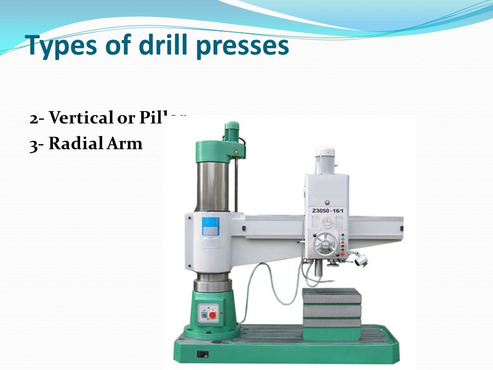 Types of drill presses 2- Vertical or Pillar 3- Radial Arm