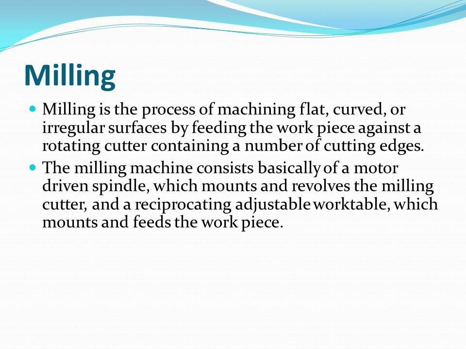 Milling Milling is the process of machining flat, curved, or irregular surfaces by feeding the work piece against a rotating cutter containing a number of cutting edges.
