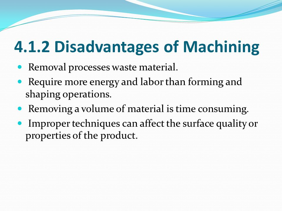 4.1.2 Disadvantages of Machining Removal processes waste material.