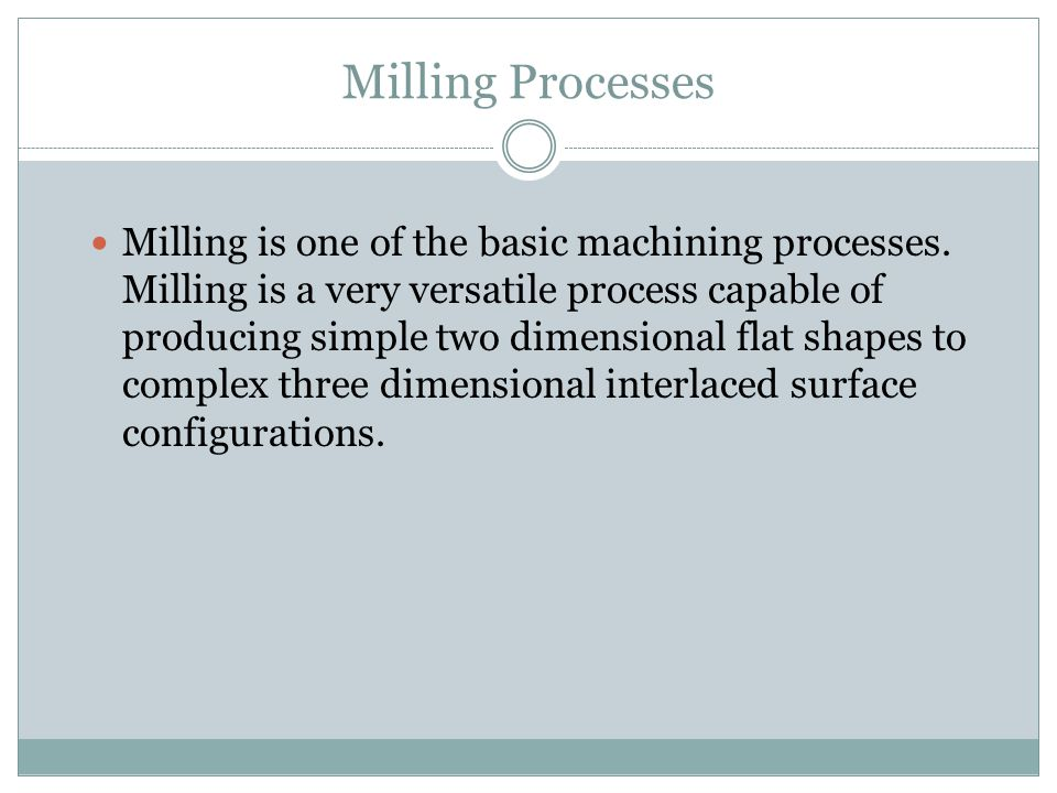 Milling is one of the basic machining processes. Milling is a very versatile process capable of producing simple two dimensional flat shapes to comple