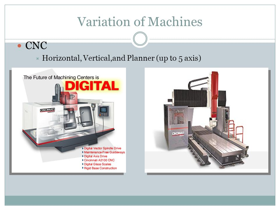 Variation of Machines CNC  Horizontal, Vertical,and Planner (up to 5 axis)