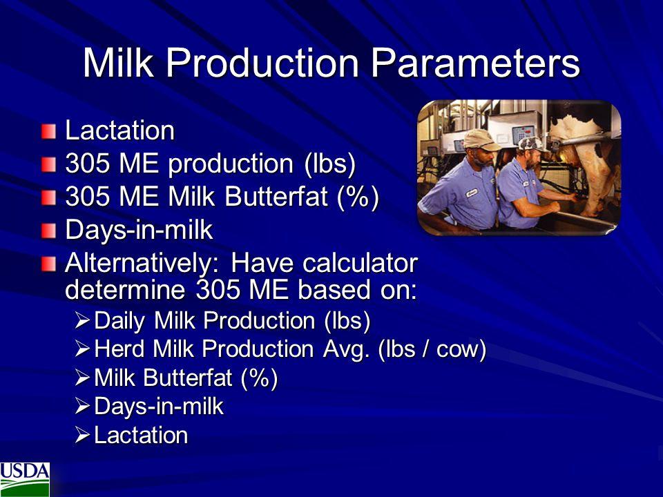Milk Production Parameters Lactation 305 ME production (lbs) 305 ME Milk Butterfat (%) Days-in-milk Alternatively: Have calculator determine 305 ME ba