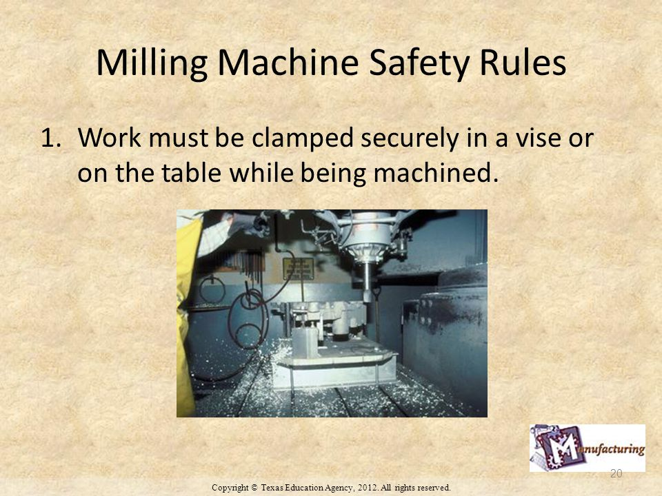 Milling Machine Safety Rules 1.Work must be clamped securely in a vise or on the table while being machined.