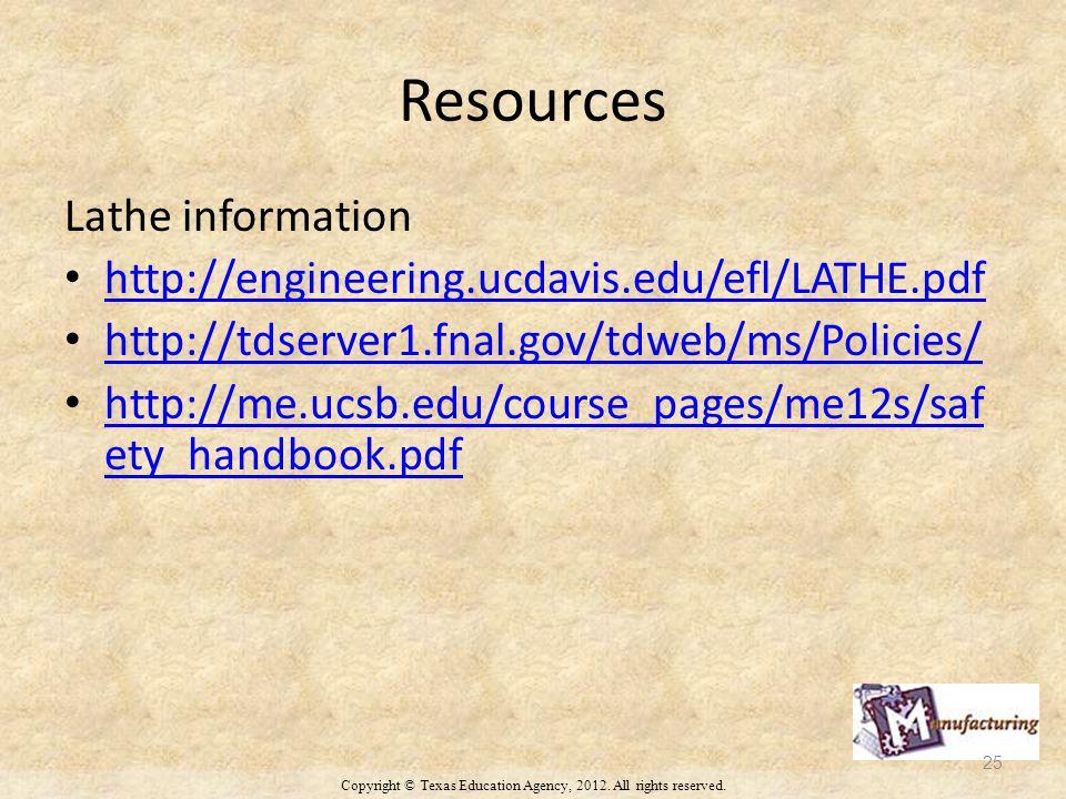Resources Lathe information http://engineering.ucdavis.edu/efl/LATHE.pdf http://tdserver1.fnal.gov/tdweb/ms/Policies/ http://me.ucsb.edu/course_pages/me12s/saf ety_handbook.pdf http://me.ucsb.edu/course_pages/me12s/saf ety_handbook.pdf Copyright © Texas Education Agency, 2012.