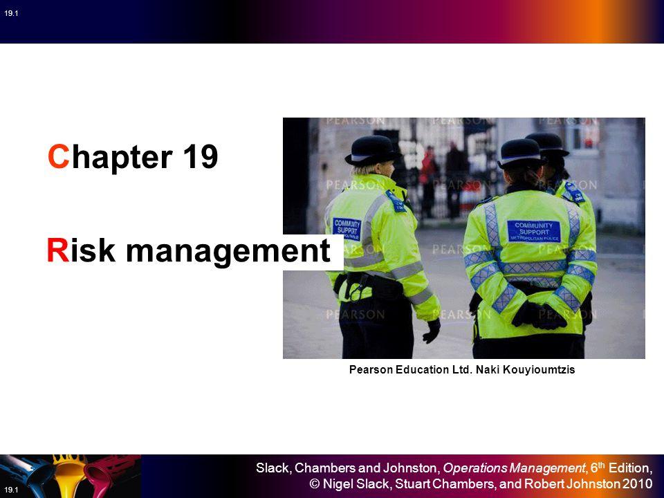 Slack, Chambers and Johnston, Operations Management, 6 th Edition, © Nigel Slack, Stuart Chambers, and Robert Johnston 2010 19.1 Chapter 19 Risk manag