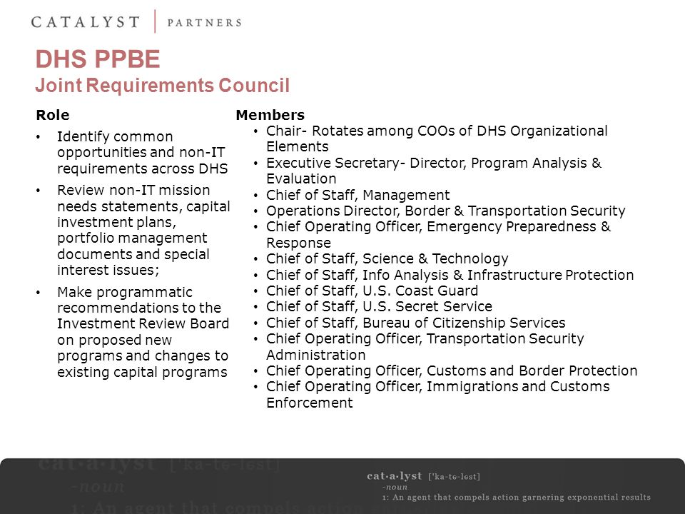DHS PPBE Joint Requirements Council Members Chair- Rotates among COOs of DHS Organizational Elements Executive Secretary- Director, Program Analysis &