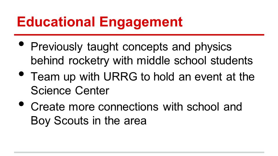 Educational Engagement Previously taught concepts and physics behind rocketry with middle school students Team up with URRG to hold an event at the Sc
