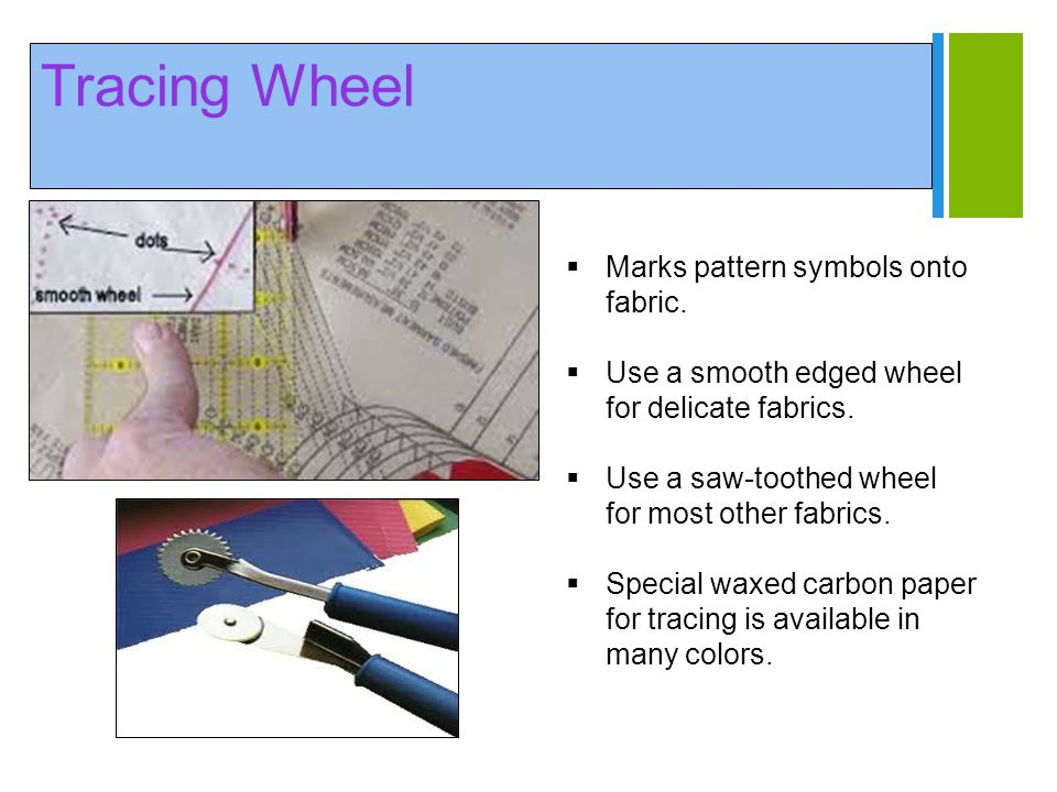 + Tracing Wheel  Marks pattern symbols onto fabric.  Use a smooth edged wheel for delicate fabrics.  Use a saw-toothed wheel for most other fabrics