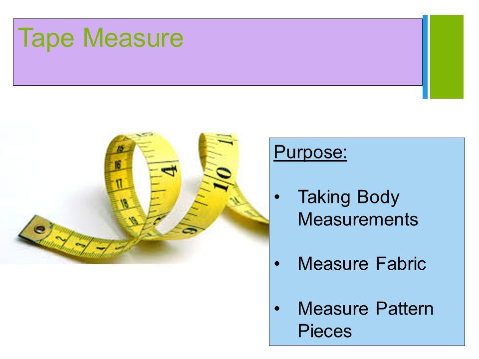 + Tape Measure Purpose: Taking Body Measurements Measure Fabric Measure Pattern Pieces