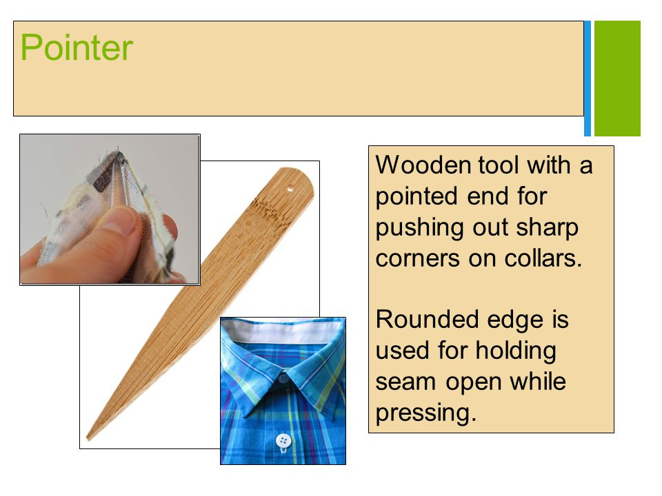 + Pointer Wooden tool with a pointed end for pushing out sharp corners on collars. Rounded edge is used for holding seam open while pressing.