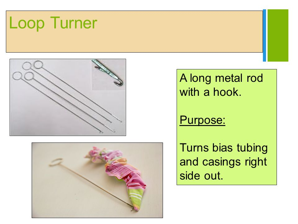 + Loop Turner A long metal rod with a hook. Purpose: Turns bias tubing and casings right side out.