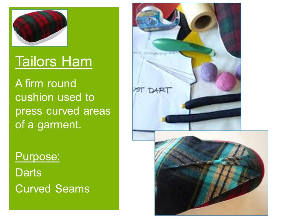 + A firm round cushion used to press curved areas of a garment. Purpose: Darts Curved Seams Tailors Ham