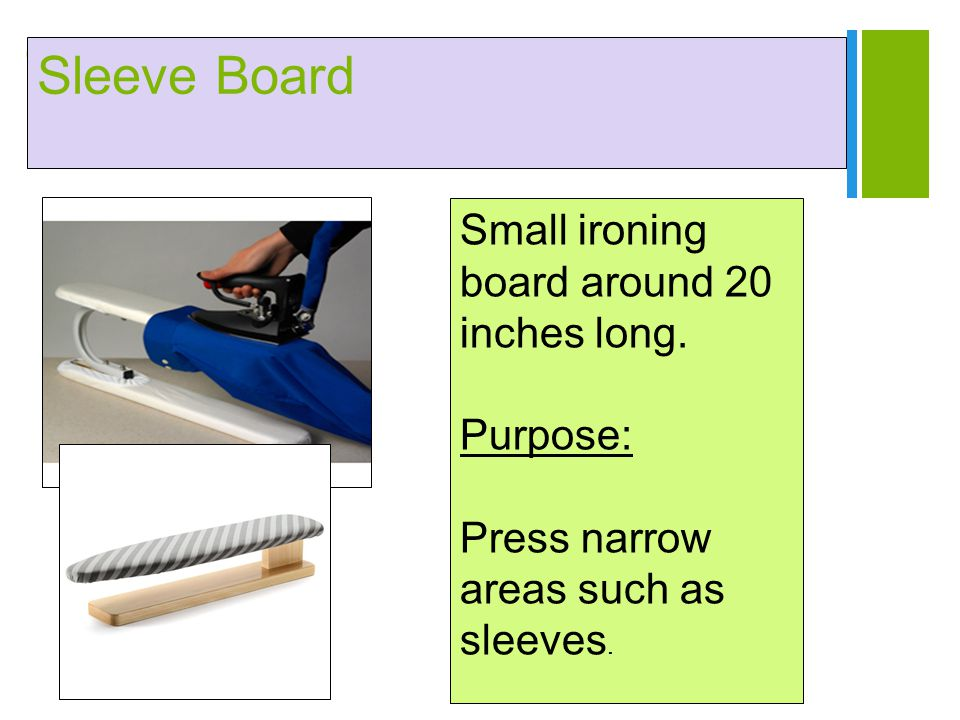 + Sleeve Board Small ironing board around 20 inches long. Purpose: Press narrow areas such as sleeves.