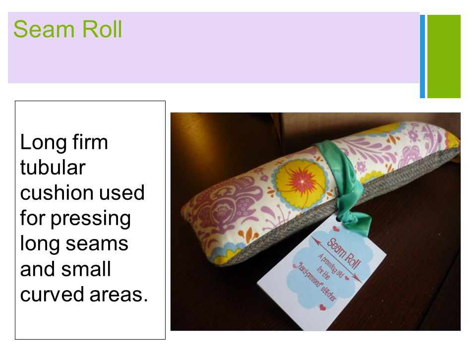 + Seam Roll Long firm tubular cushion used for pressing long seams and small curved areas.