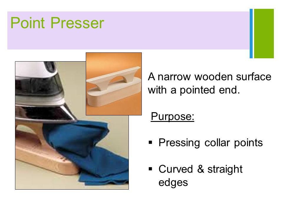 + Point Presser A narrow wooden surface with a pointed end. Purpose:  Pressing collar points  Curved & straight edges