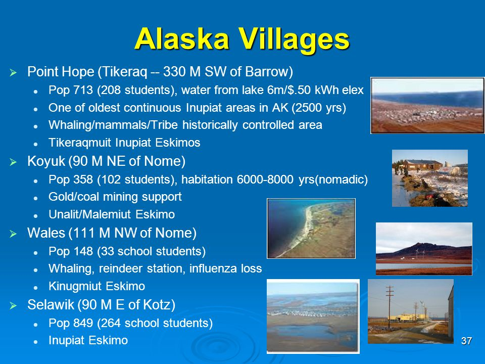 Alaska Villages   Point Hope (Tikeraq -- 330 M SW of Barrow) Pop 713 (208 students), water from lake 6m/$.50 kWh elex One of oldest continuous Inupi