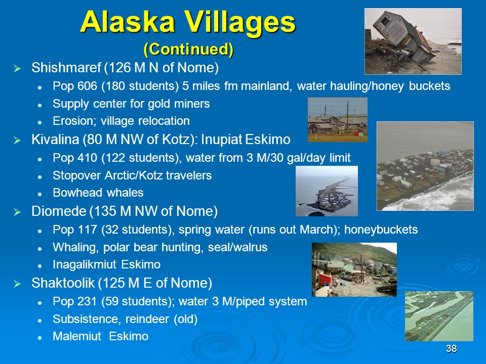 Alaska Villages (Continued)   Shishmaref (126 M N of Nome) Pop 606 (180 students) 5 miles fm mainland, water hauling/honey buckets Supply center for