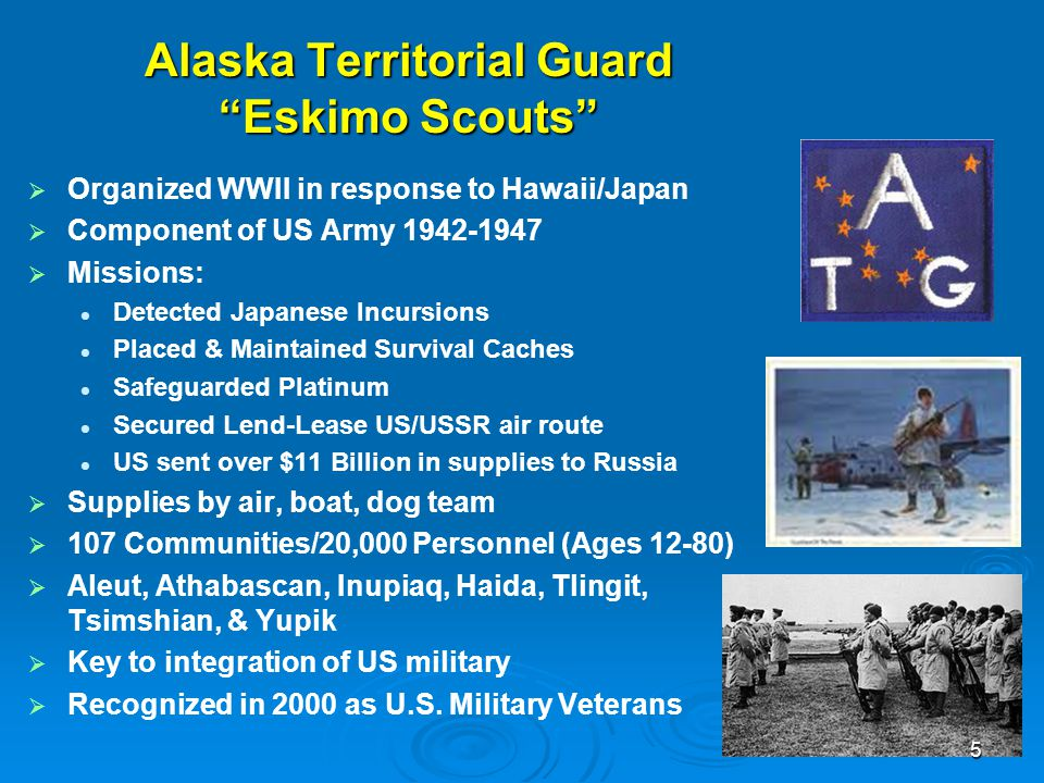 "Alaska Territorial Guard ""Eskimo Scouts""   Organized WWII in response to Hawaii/Japan   Component of US Army 1942-1947   Missions: Detected Japa"