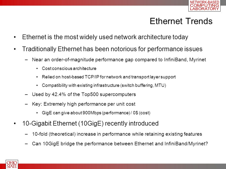 Ethernet Trends Ethernet is the most widely used network architecture today Traditionally Ethernet has been notorious for performance issues –Near an order-of-magnitude performance gap compared to InfiniBand, Myrinet Cost conscious architecture Relied on host-based TCP/IP for network and transport layer support Compatibility with existing infrastructure (switch buffering, MTU) –Used by 42.4% of the Top500 supercomputers –Key: Extremely high performance per unit cost GigE can give about 900Mbps (performance) / 0$ (cost) 10-Gigabit Ethernet (10GigE) recently introduced –10-fold (theoretical) increase in performance while retaining existing features –Can 10GigE bridge the performance between Ethernet and InfiniBand/Myrinet