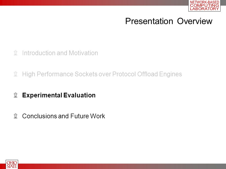 Presentation Overview ۩Introduction and Motivation ۩High Performance Sockets over Protocol Offload Engines ۩Experimental Evaluation ۩Conclusions and Future Work