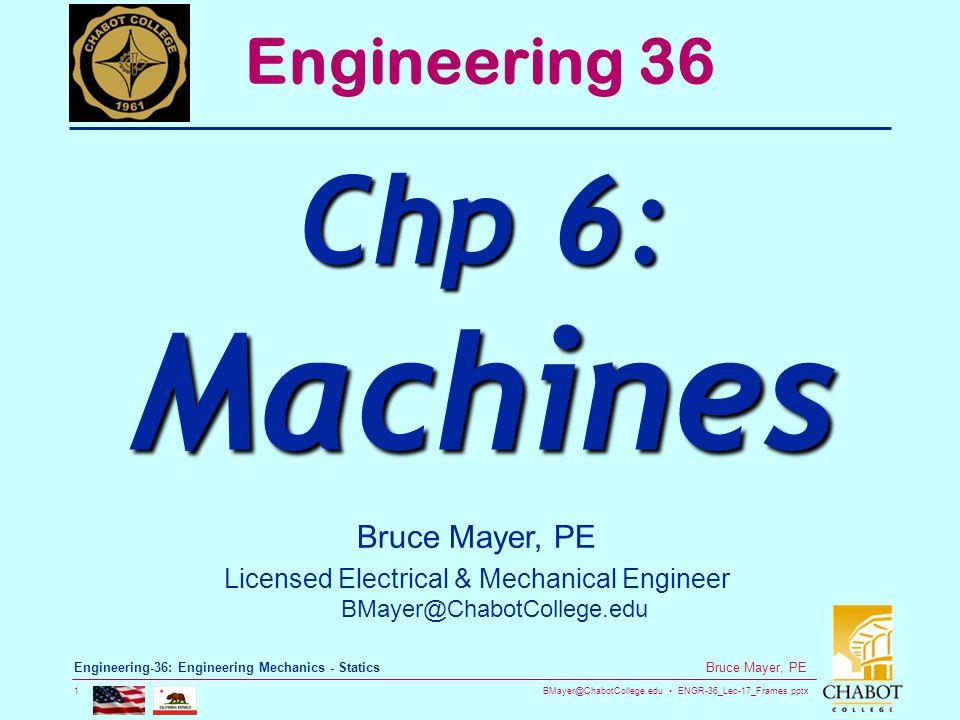 BMayer@ChabotCollege.edu ENGR-36_Lec-17_Frames.pptx 1 Bruce Mayer, PE Engineering-36: Engineering Mechanics - Statics Bruce Mayer, PE Licensed Electrical & Mechanical Engineer BMayer@ChabotCollege.edu Engineering 36 Chp 6: Machines