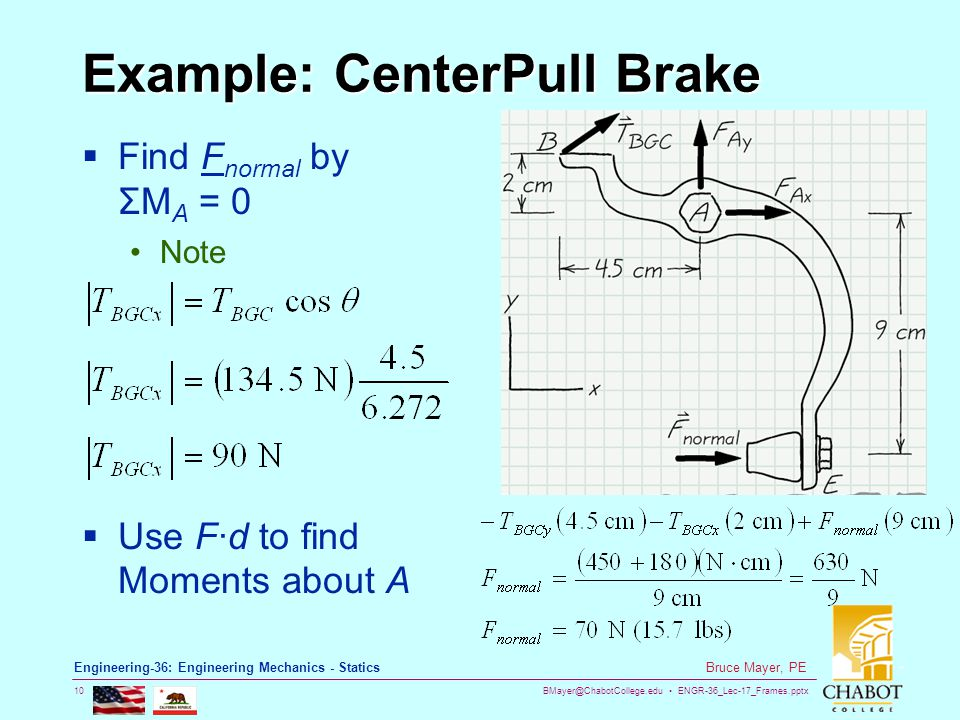 BMayer@ChabotCollege.edu ENGR-36_Lec-17_Frames.pptx 10 Bruce Mayer, PE Engineering-36: Engineering Mechanics - Statics Example: CenterPull Brake  Find F normal by ΣM A = 0 Note  Use F∙d to find Moments about A