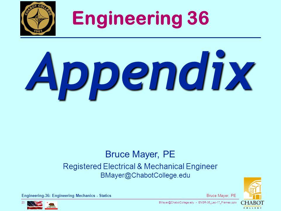 BMayer@ChabotCollege.edu ENGR-36_Lec-17_Frames.pptx 20 Bruce Mayer, PE Engineering-36: Engineering Mechanics - Statics Bruce Mayer, PE Registered Electrical & Mechanical Engineer BMayer@ChabotCollege.edu Engineering 36 Appendix