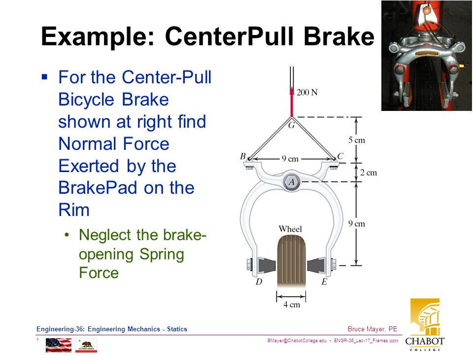 BMayer@ChabotCollege.edu ENGR-36_Lec-17_Frames.pptx 7 Bruce Mayer, PE Engineering-36: Engineering Mechanics - Statics Example: CenterPull Brake  For the Center-Pull Bicycle Brake shown at right find Normal Force Exerted by the BrakePad on the Rim Neglect the brake- opening Spring Force