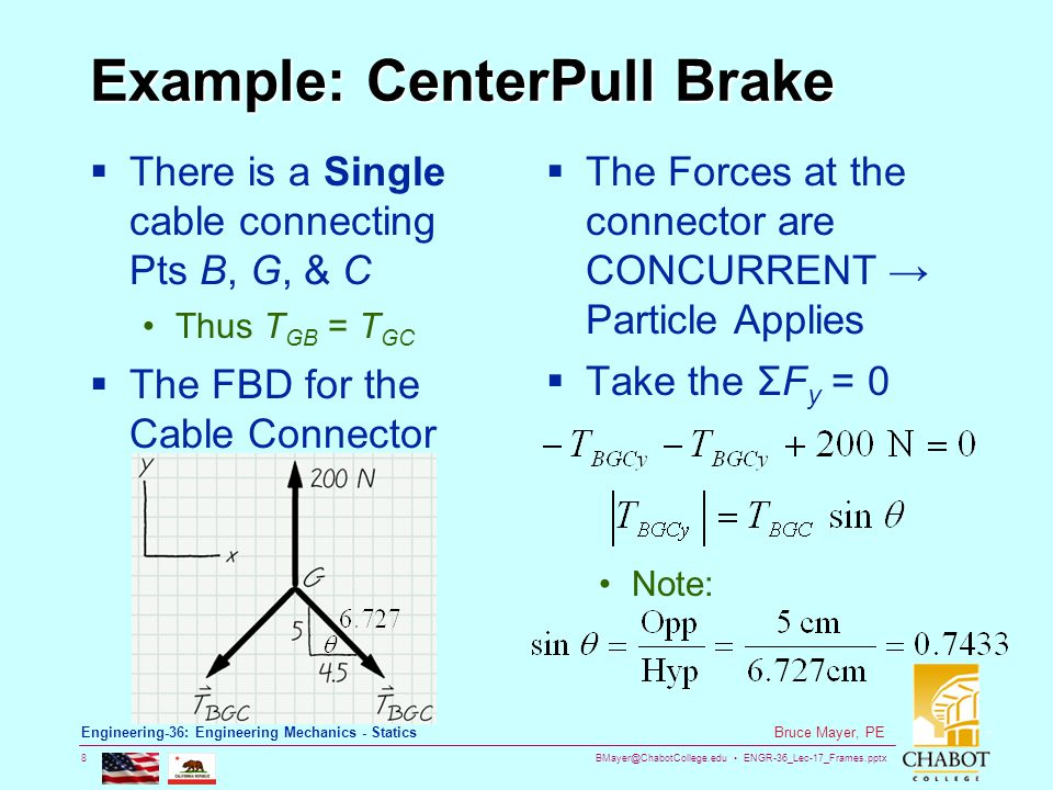 BMayer@ChabotCollege.edu ENGR-36_Lec-17_Frames.pptx 8 Bruce Mayer, PE Engineering-36: Engineering Mechanics - Statics Example: CenterPull Brake  There is a Single cable connecting Pts B, G, & C Thus T GB = T GC  The FBD for the Cable Connector  The Forces at the connector are CONCURRENT → Particle Applies  Take the ΣF y = 0 Note:
