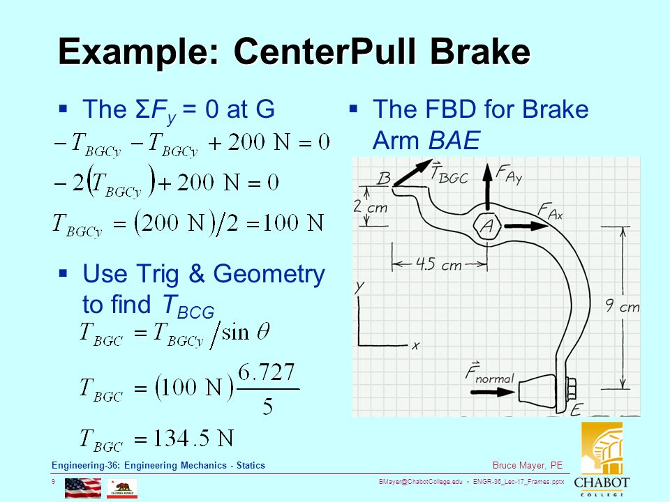 BMayer@ChabotCollege.edu ENGR-36_Lec-17_Frames.pptx 9 Bruce Mayer, PE Engineering-36: Engineering Mechanics - Statics Example: CenterPull Brake  The ΣF y = 0 at G  Use Trig & Geometry to find T BCG  The FBD for Brake Arm BAE