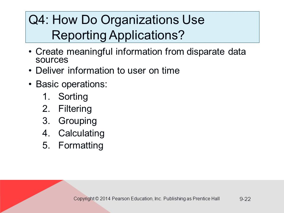 9-22 Q4: How Do Organizations Use Reporting Applications? Create meaningful information from disparate data sources Deliver information to user on tim