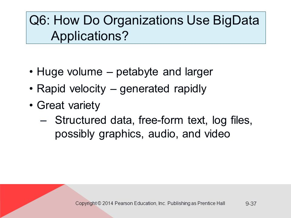 9-37 Q6: How Do Organizations Use BigData Applications? Huge volume – petabyte and larger Rapid velocity – generated rapidly Great variety –Structured