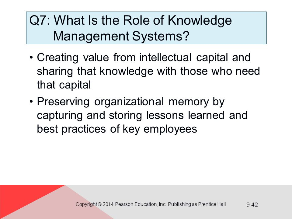9-42 Q7: What Is the Role of Knowledge Management Systems? Creating value from intellectual capital and sharing that knowledge with those who need tha