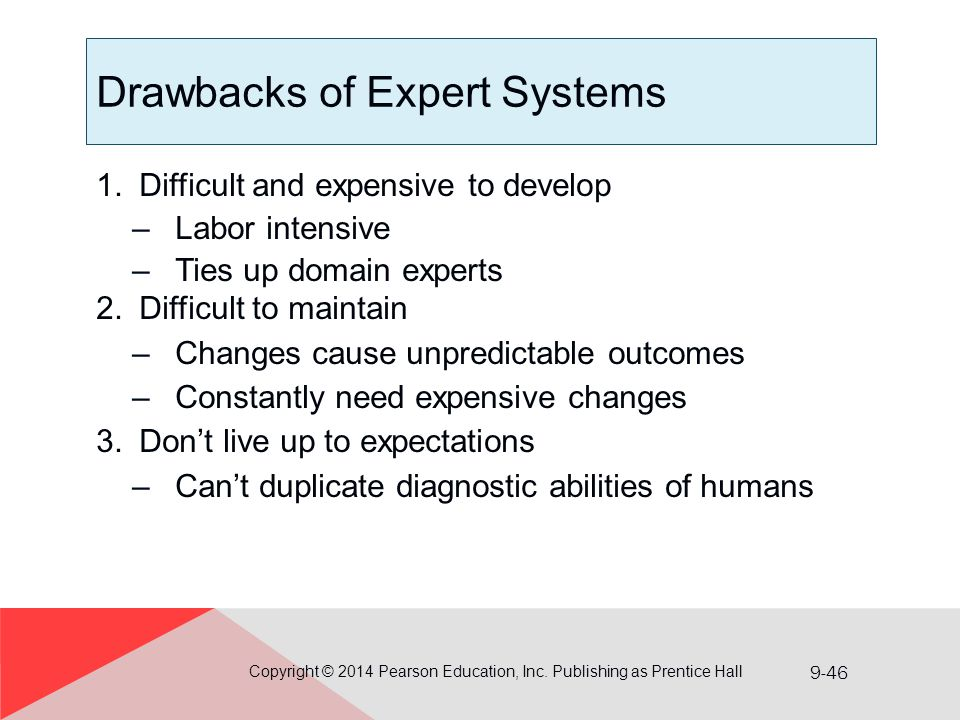 9-46 Drawbacks of Expert Systems 1.Difficult and expensive to develop –Labor intensive –Ties up domain experts 2.Difficult to maintain –Changes cause