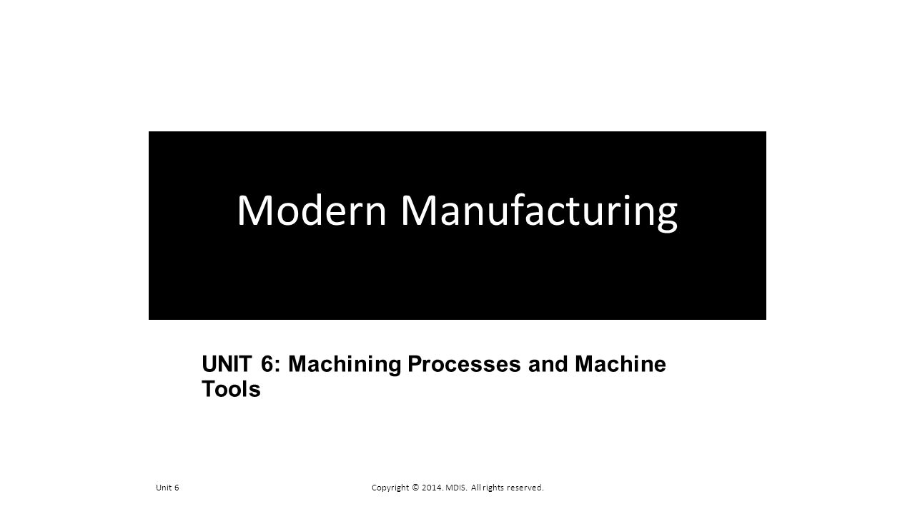 UNIT 6: Machining Processes and Machine Tools Unit 6Copyright © 2014. MDIS. All rights reserved. Modern Manufacturing