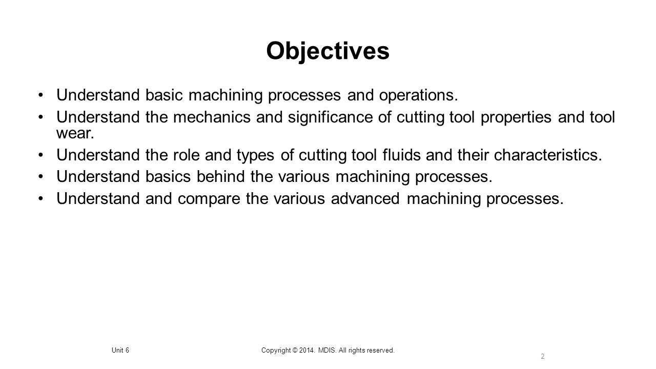 2 Objectives Unit 6Copyright © 2014. MDIS. All rights reserved. Understand basic machining processes and operations. Understand the mechanics and sign