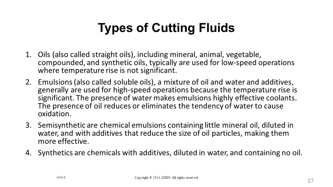 Unit 6 Copyright © 2014. MDIS. All rights reserved. Types of Cutting Fluids 1.Oils (also called straight oils), including mineral, animal, vegetable,