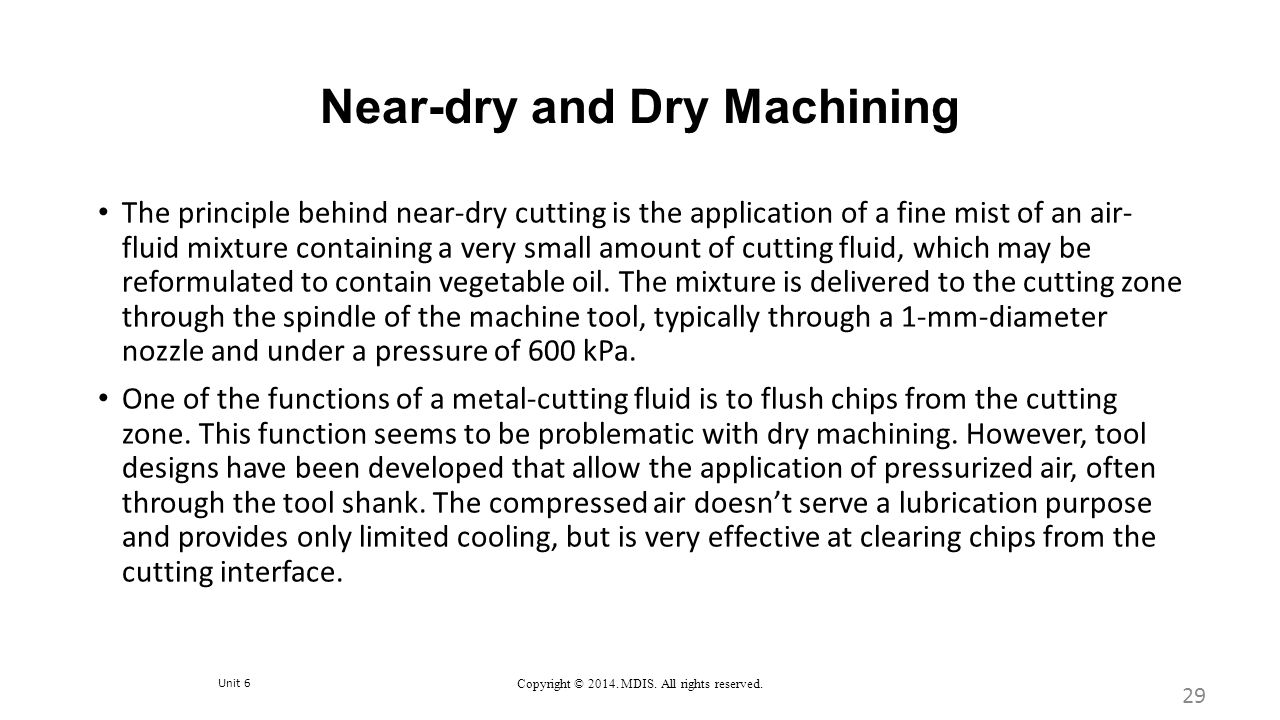 Unit 6 Copyright © 2014. MDIS. All rights reserved. Near-dry and Dry Machining The principle behind near-dry cutting is the application of a fine mist