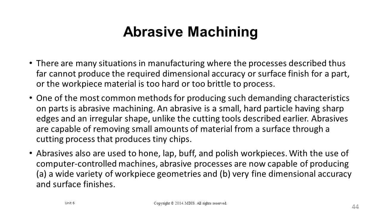 Unit 6 Copyright © 2014. MDIS. All rights reserved. Abrasive Machining There are many situations in manufacturing where the processes described thus f