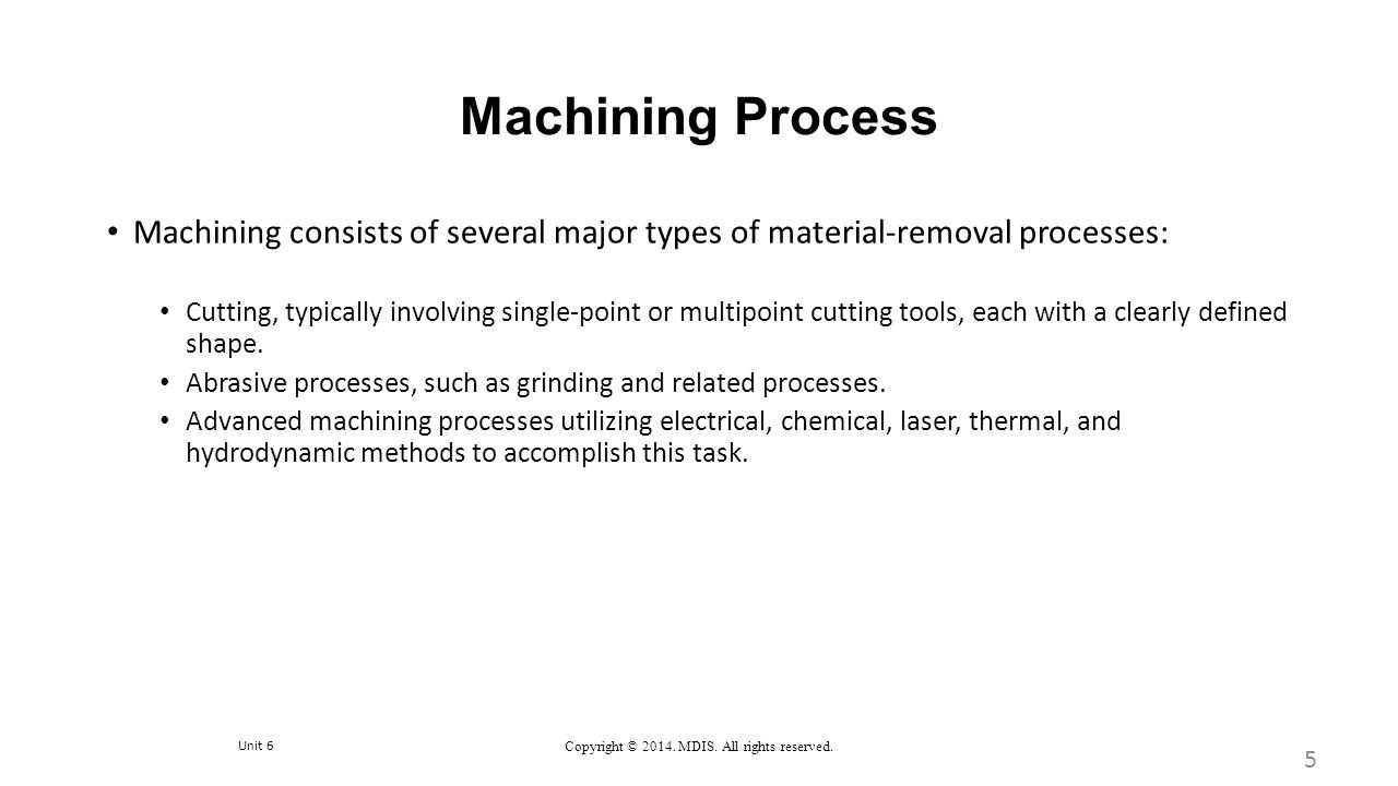 Unit 6 Copyright © 2014. MDIS. All rights reserved. Machining Process Machining consists of several major types of material-removal processes: Cutting