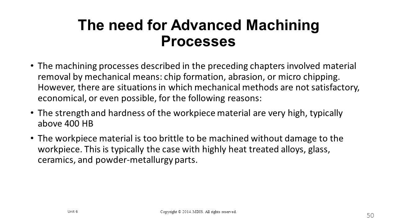 Unit 6 Copyright © 2014. MDIS. All rights reserved. The need for Advanced Machining Processes 50 The machining processes described in the preceding ch