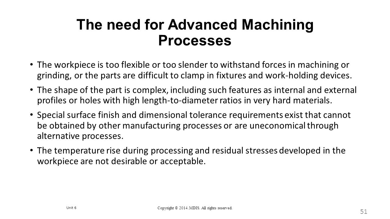 Unit 6 Copyright © 2014. MDIS. All rights reserved. The need for Advanced Machining Processes 51 The workpiece is too flexible or too slender to withs
