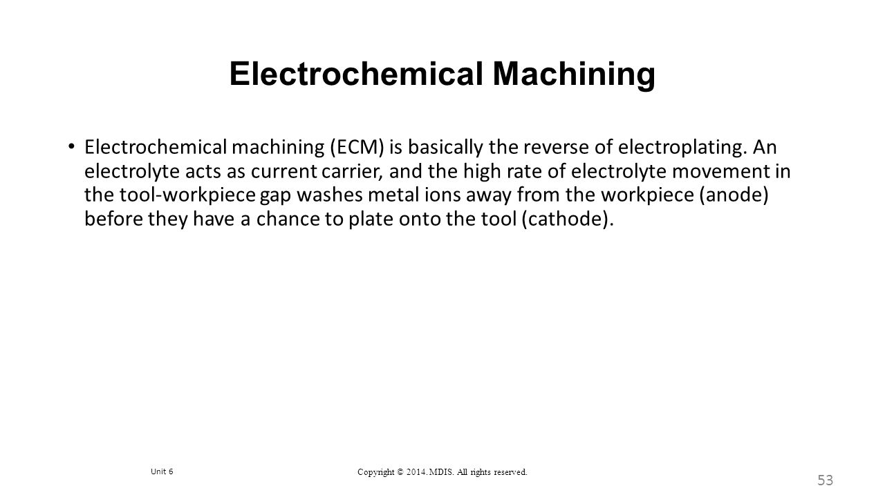 Unit 6 Copyright © 2014. MDIS. All rights reserved. Electrochemical Machining 53 Electrochemical machining (ECM) is basically the reverse of electropl