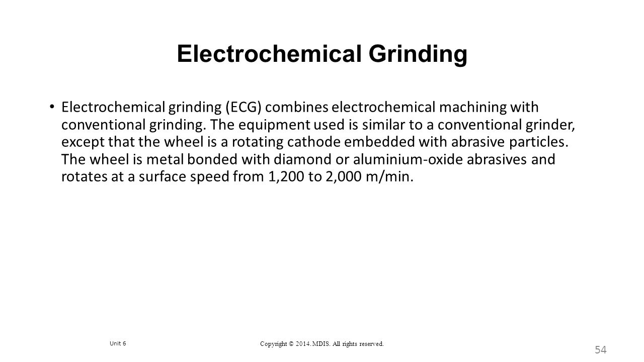 Unit 6 Copyright © 2014. MDIS. All rights reserved. Electrochemical Grinding 54 Electrochemical grinding (ECG) combines electrochemical machining with