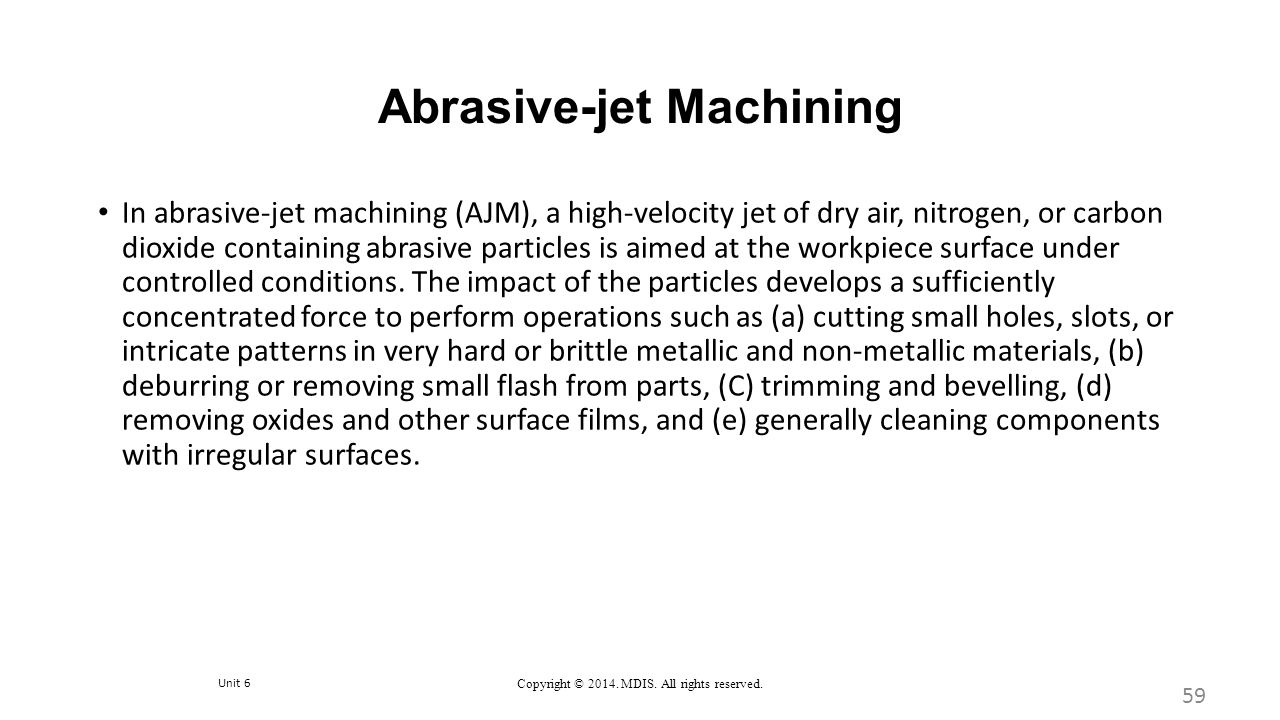 Unit 6 Copyright © 2014. MDIS. All rights reserved. Abrasive-jet Machining 59 In abrasive-jet machining (AJM), a high-velocity jet of dry air, nitroge