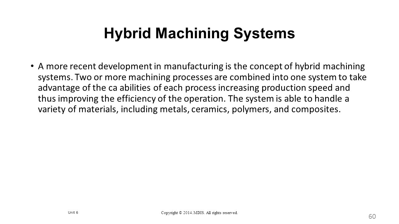 Unit 6 Copyright © 2014. MDIS. All rights reserved. Hybrid Machining Systems 60 A more recent development in manufacturing is the concept of hybrid ma