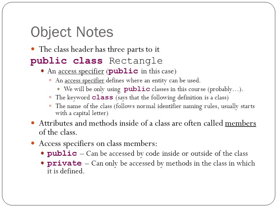 Object Notes The class header has three parts to it public class Rectangle An access specifier ( public in this case) An access specifier defines where an entity can be used.